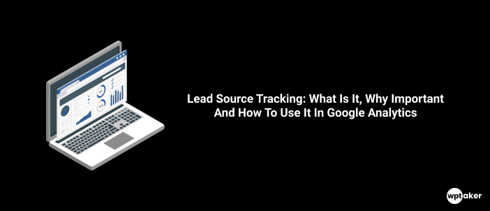 Lead Source Tracking, What Is It, Why Important And How To Use It In Google Analytics