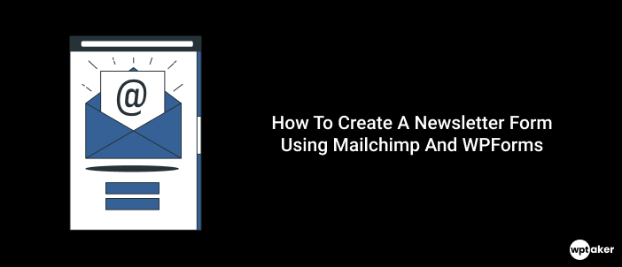 How To Create A Newsletter Form Using Mailchimp And WPForms
