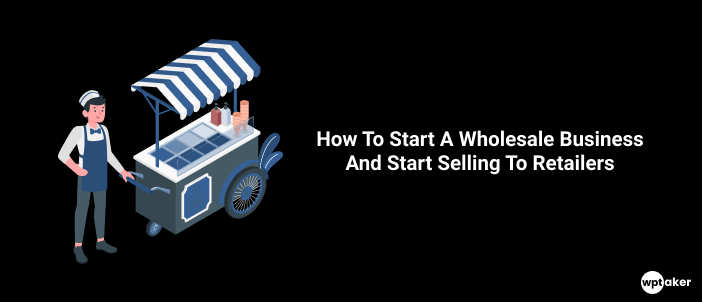 How To Start A Wholesale Business And Start Selling To Retailers