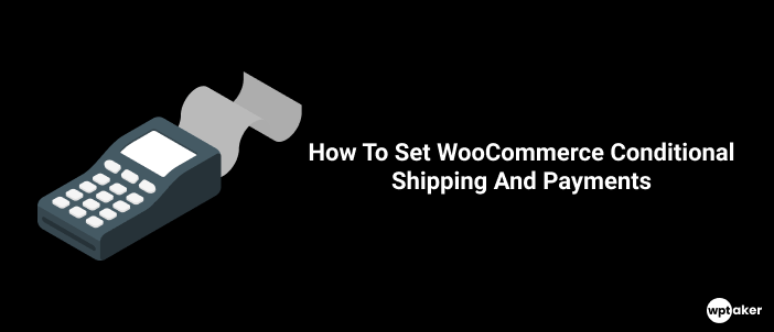 How To Set WooCommerce Conditional Shipping And Payments